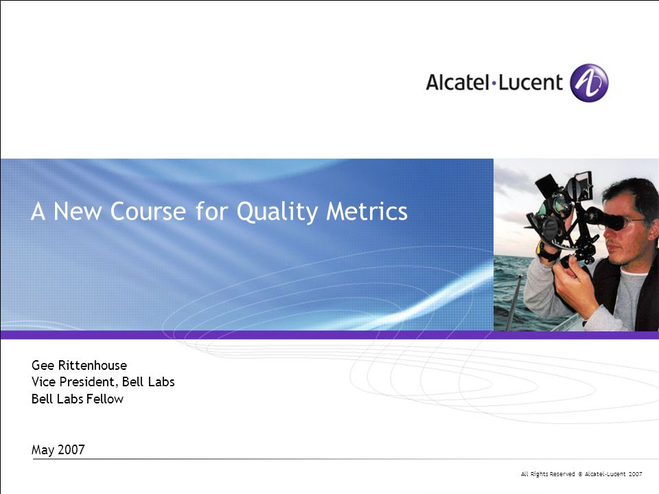 All Rights Reserved © Alcatel-Lucent 2007 A New Course for Quality Metrics Gee Rittenhouse Vice President, Bell Labs Bell Labs Fellow May 2007