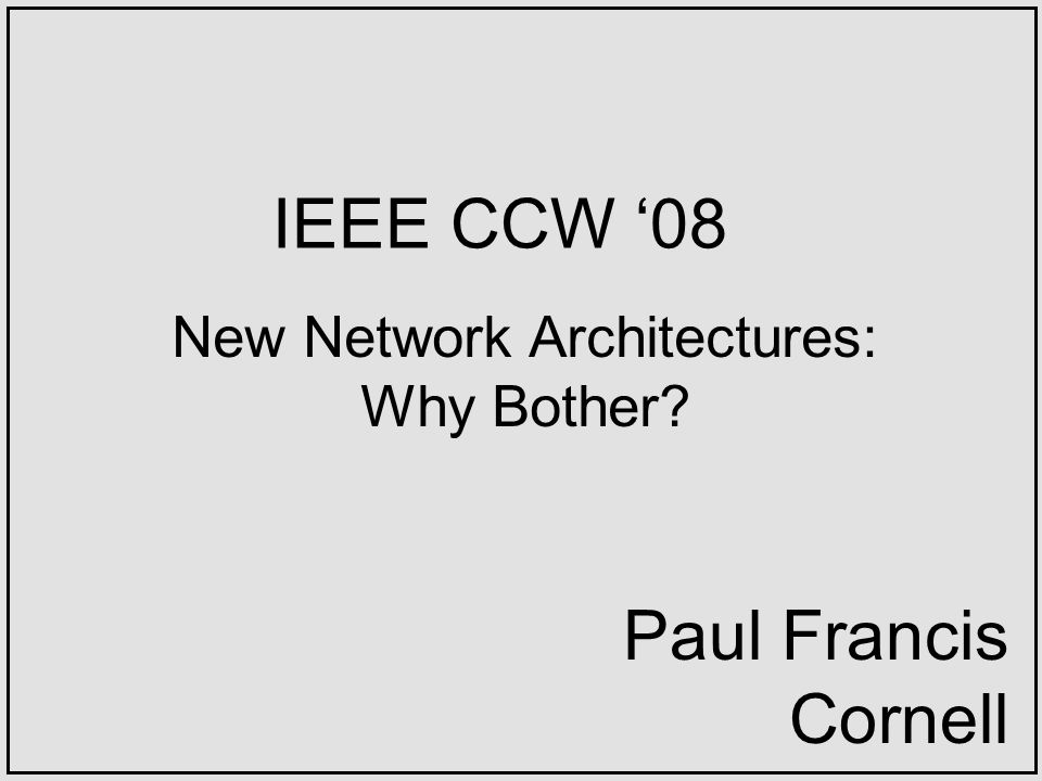 IEEE CCW 08 New Network Architectures: Why Bother? Paul Francis Cornell