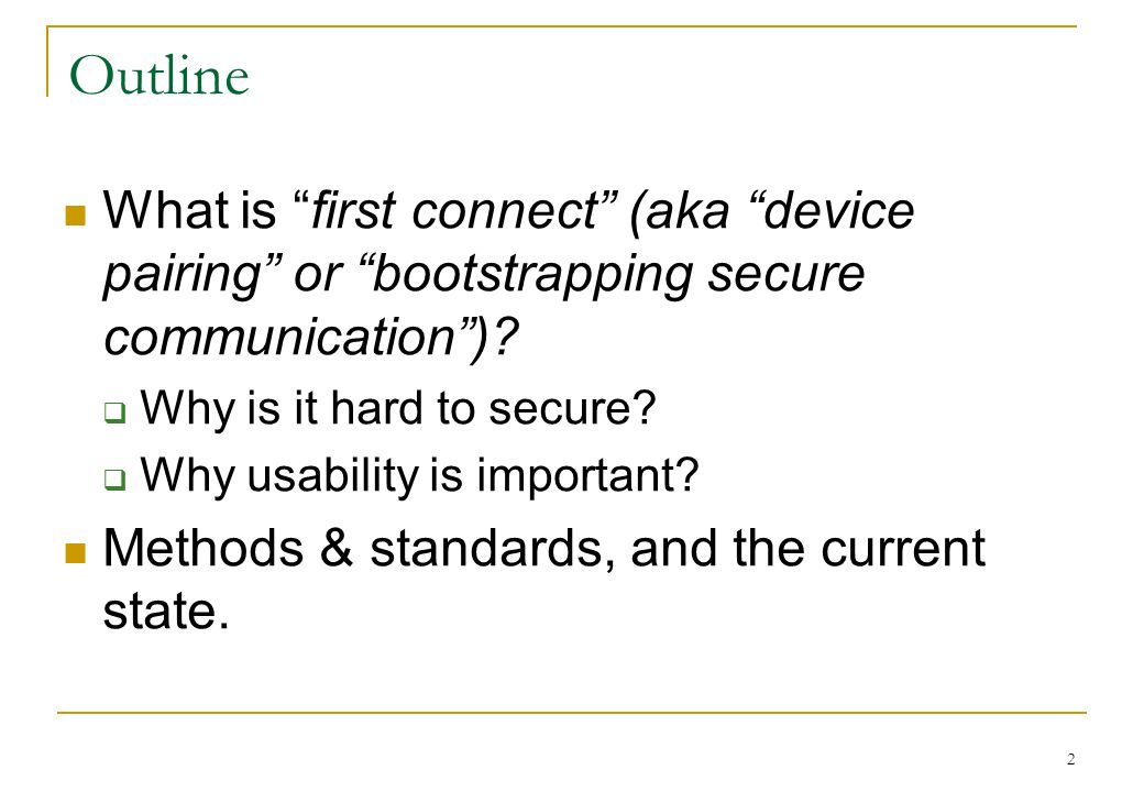 Outline What is first connect (aka device pairing or bootstrapping secure communication)? Why is it hard to secure? Why usability is important? Method