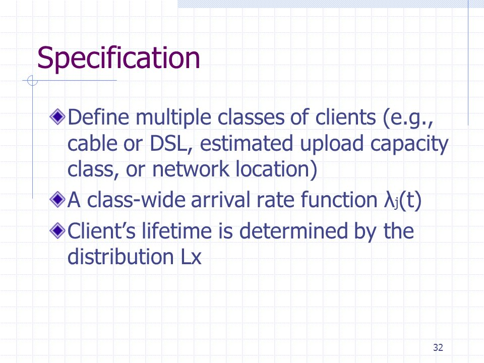 Specification Define multiple classes of clients (e.g., cable or DSL, estimated upload capacity class, or network location) A class-wide arrival rate function λ j (t) Clients lifetime is determined by the distribution Lx 32