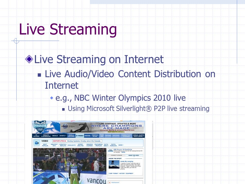 Live Streaming Live Streaming on Internet Live Audio/Video Content Distribution on Internet e.g., NBC Winter Olympics 2010 live Using Microsoft Silverlight® P2P live streaming 46