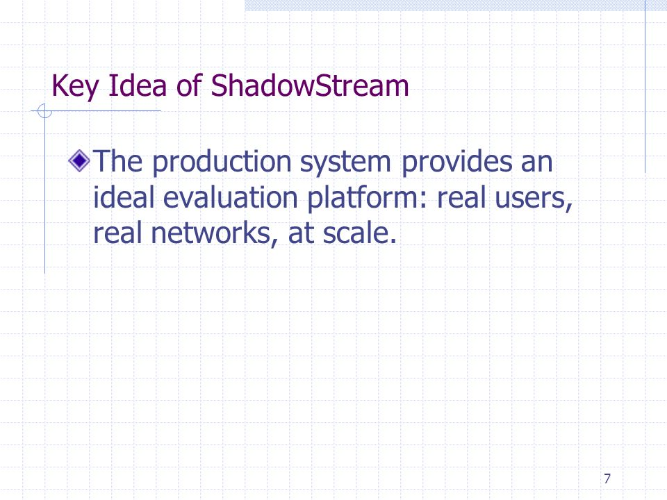 Key Idea of ShadowStream The production system provides an ideal evaluation platform: real users, real networks, at scale. 7