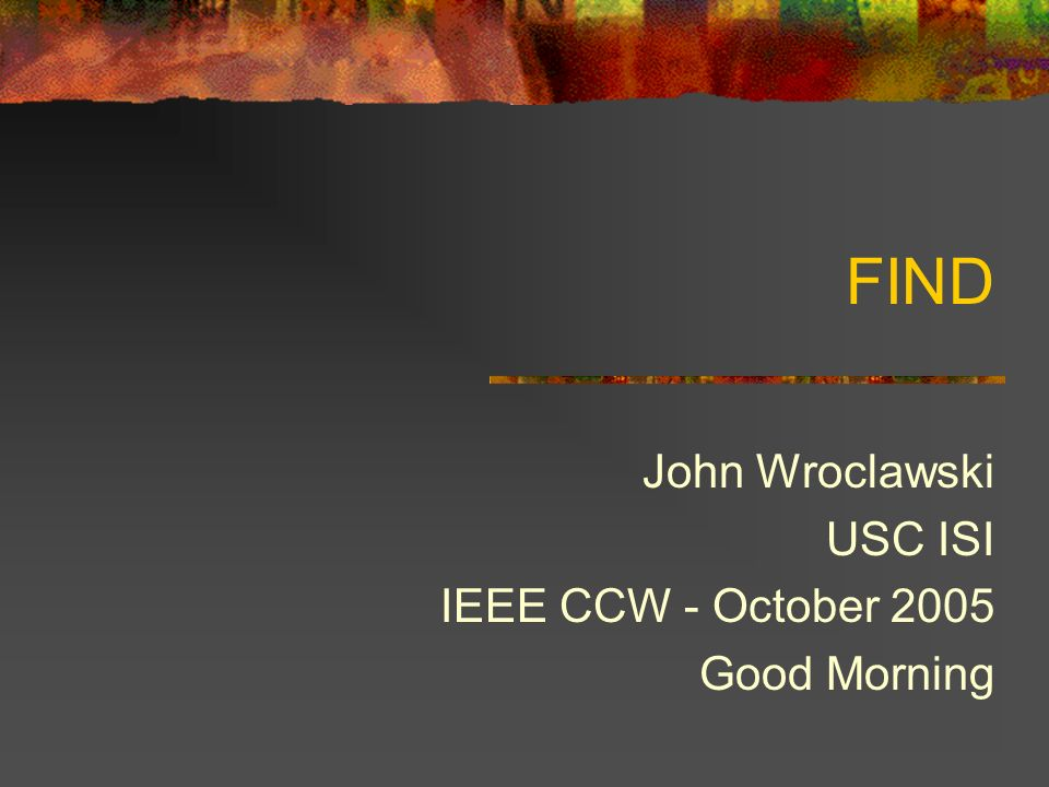 FIND John Wroclawski USC ISI IEEE CCW - October 2005 Good Morning