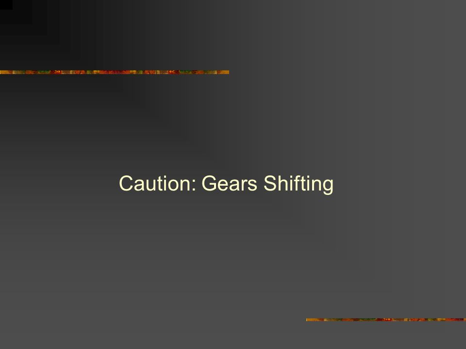 Caution: Gears Shifting