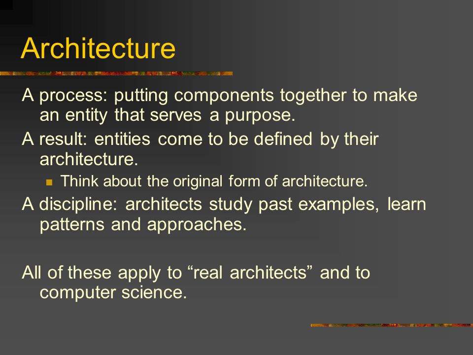 Architecture A process: putting components together to make an entity that serves a purpose.