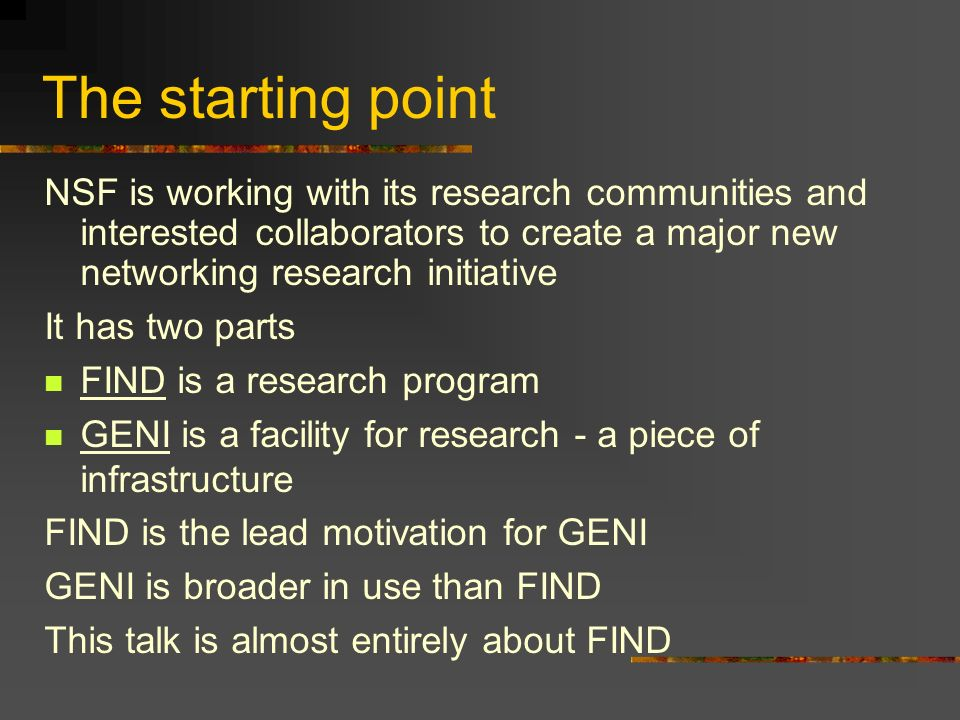 The starting point NSF is working with its research communities and interested collaborators to create a major new networking research initiative It has two parts FIND is a research program GENI is a facility for research - a piece of infrastructure FIND is the lead motivation for GENI GENI is broader in use than FIND This talk is almost entirely about FIND