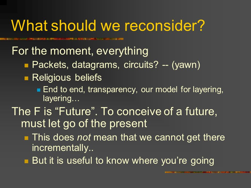What should we reconsider. For the moment, everything Packets, datagrams, circuits.
