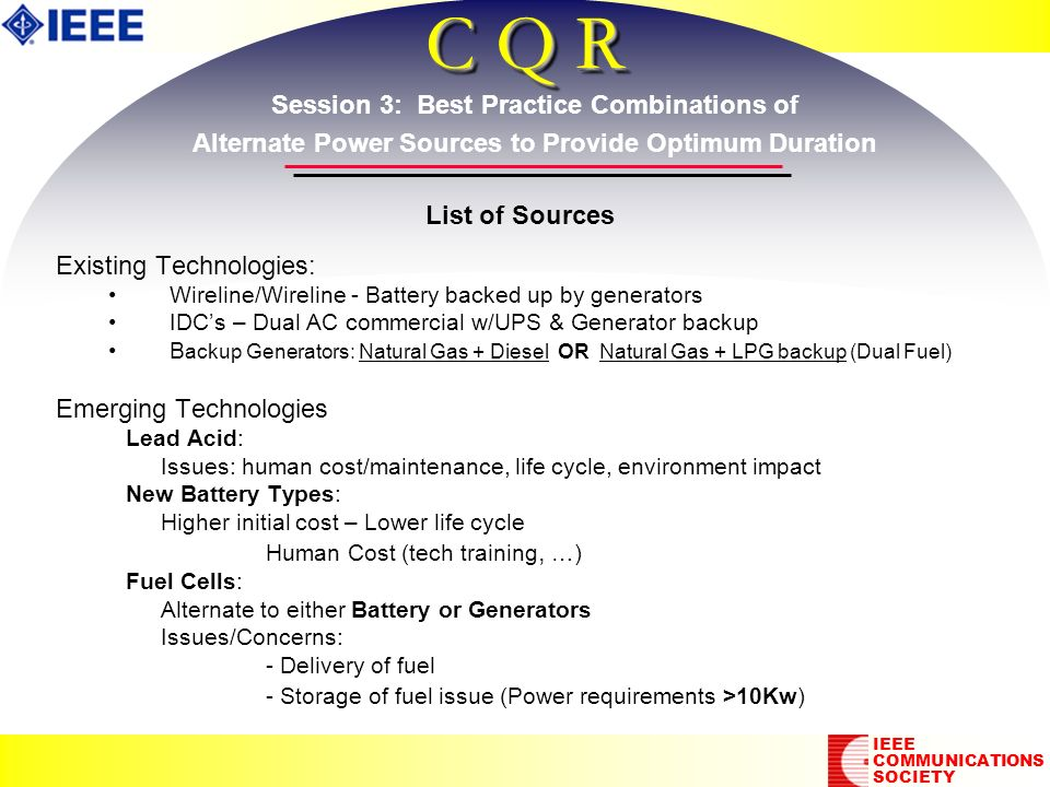 C Q R Existing Technologies: Wireline/Wireline - Battery backed up by generators IDCs – Dual AC commercial w/UPS & Generator backup B ackup Generators: Natural Gas + Diesel OR Natural Gas + LPG backup (Dual Fuel) Emerging Technologies Lead Acid: Issues: human cost/maintenance, life cycle, environment impact New Battery Types: Higher initial cost – Lower life cycle Human Cost (tech training, …) Fuel Cells: Alternate to either Battery or Generators Issues/Concerns: - Delivery of fuel - Storage of fuel issue (Power requirements >10Kw) Existing Technologies: Wireline/Wireline - Battery backed up by generators IDCs – Dual AC commercial w/UPS & Generator backup B ackup Generators: Natural Gas + Diesel OR Natural Gas + LPG backup (Dual Fuel) Emerging Technologies Lead Acid: Issues: human cost/maintenance, life cycle, environment impact New Battery Types: Higher initial cost – Lower life cycle Human Cost (tech training, …) Fuel Cells: Alternate to either Battery or Generators Issues/Concerns: - Delivery of fuel - Storage of fuel issue (Power requirements >10Kw) IEEE COMMUNICATIONS SOCIETY List of Sources Session 3: Best Practice Combinations of Alternate Power Sources to Provide Optimum Duration