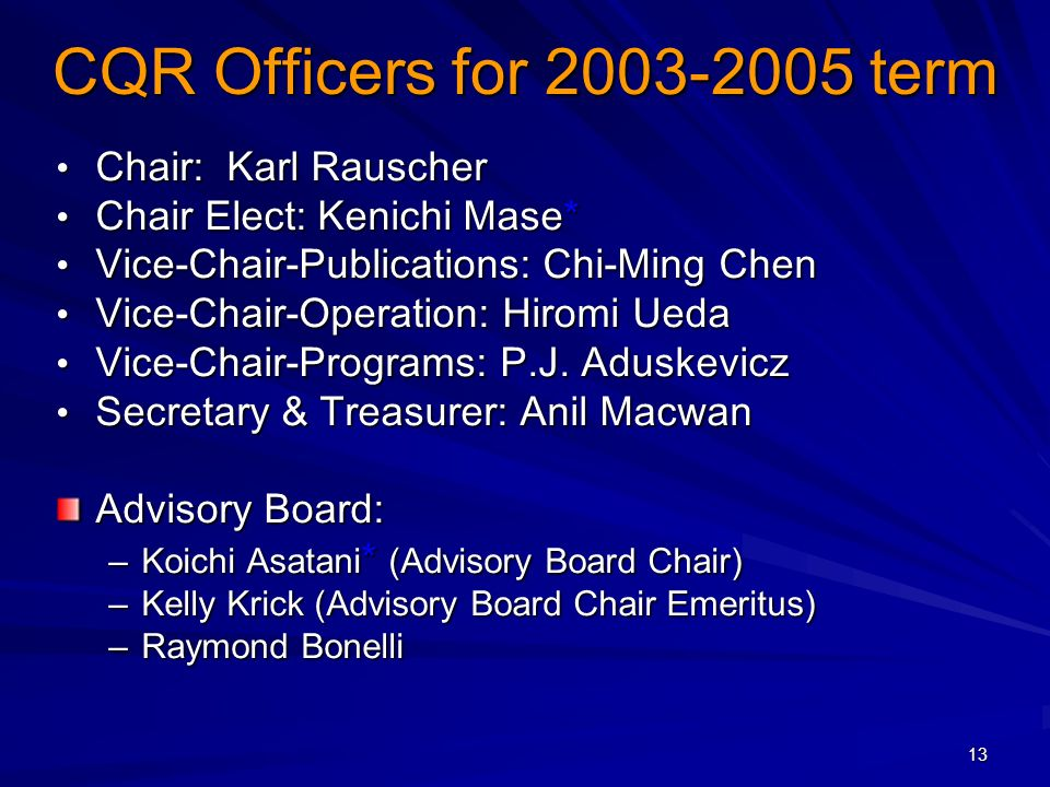 13 CQR Officers for 2003-2005 term Chair: Karl Rauscher Chair: Karl Rauscher Chair Elect: Kenichi Mase* Chair Elect: Kenichi Mase* Vice-Chair-Publications: Chi-Ming Chen Vice-Chair-Publications: Chi-Ming Chen Vice-Chair-Operation: Hiromi Ueda Vice-Chair-Operation: Hiromi Ueda Vice-Chair-Programs: P.J.