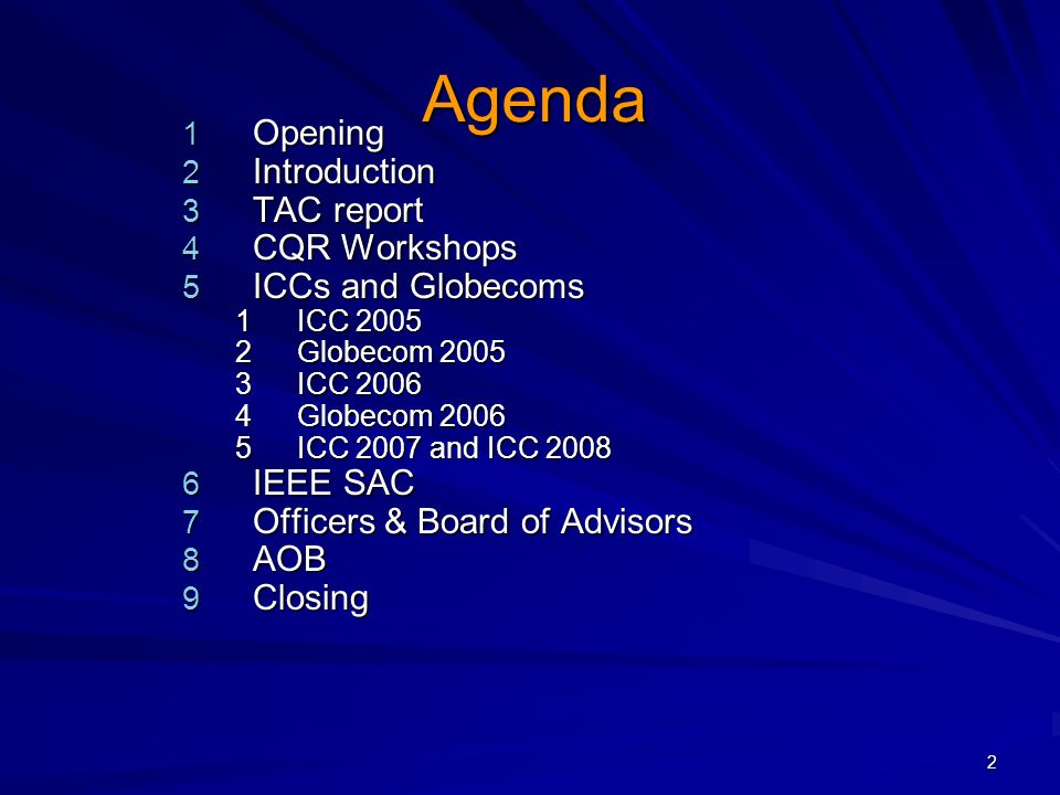 2 Agenda 1 Opening 2 Introduction 3 TAC report 4 CQR Workshops 5 ICCs and Globecoms 1ICC 2005 2Globecom 2005 3ICC 2006 4Globecom 2006 5ICC 2007 and ICC 2008 6 IEEE SAC 7 Officers & Board of Advisors 8 AOB 9 Closing