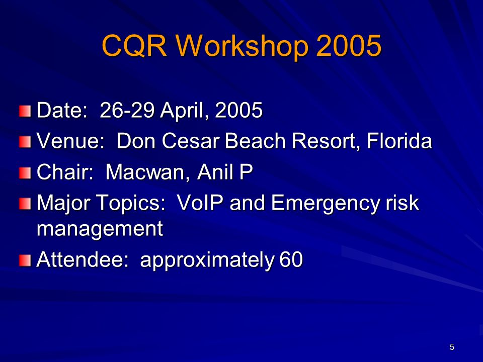 5 CQR Workshop 2005 Date: 26-29 April, 2005 Venue: Don Cesar Beach Resort, Florida Chair: Macwan, Anil P Major Topics: VoIP and Emergency risk management Attendee: approximately 60