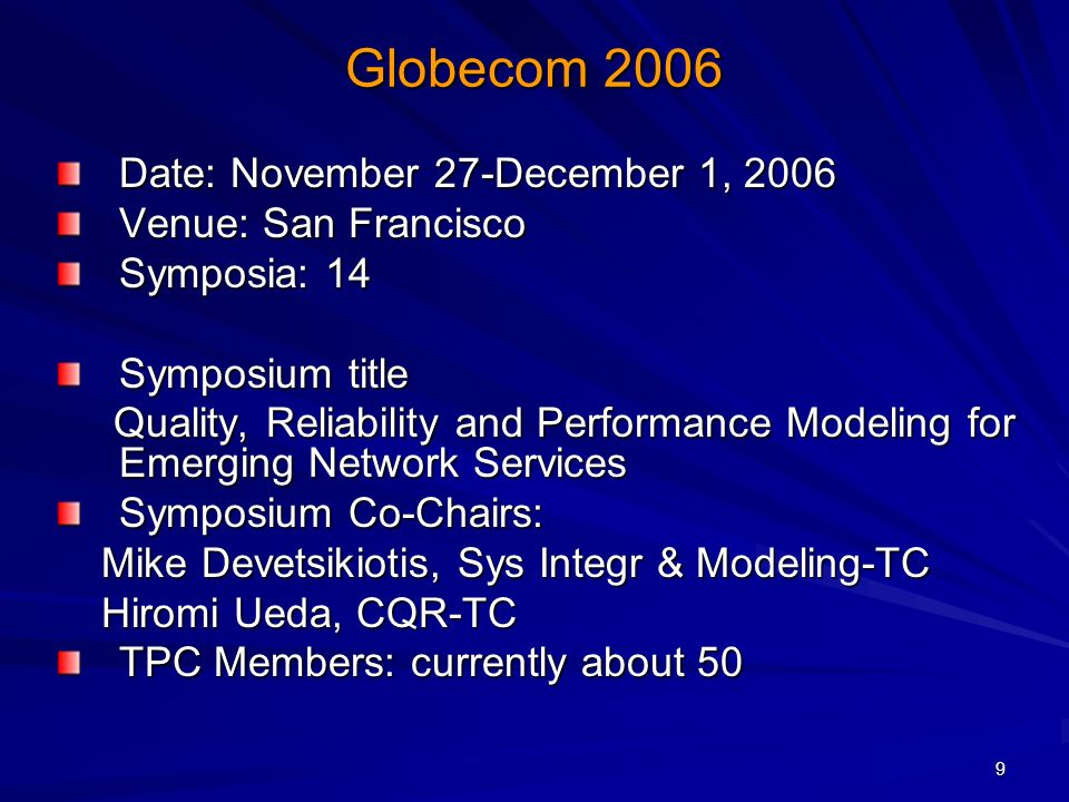 9 Globecom 2006 Date: November 27-December 1, 2006 Venue: San Francisco Symposia: 14 Symposium title Quality, Reliability and Performance Modeling for Emerging Network Services Quality, Reliability and Performance Modeling for Emerging Network Services Symposium Co-Chairs: Mike Devetsikiotis, Sys Integr & Modeling-TC Mike Devetsikiotis, Sys Integr & Modeling-TC Hiromi Ueda, CQR-TC Hiromi Ueda, CQR-TC TPC Members: currently about 50