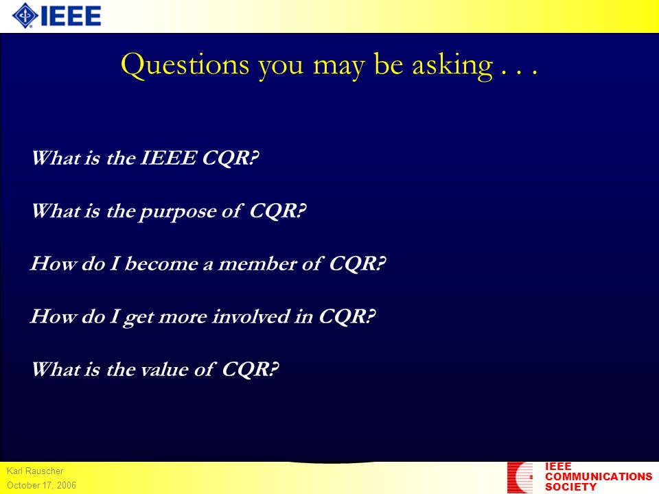 IEEE COMMUNICATIONS SOCIETY Karl Rauscher October 17, 2006 Questions you may be asking... What is the IEEE CQR? What is the purpose of CQR? How do I b