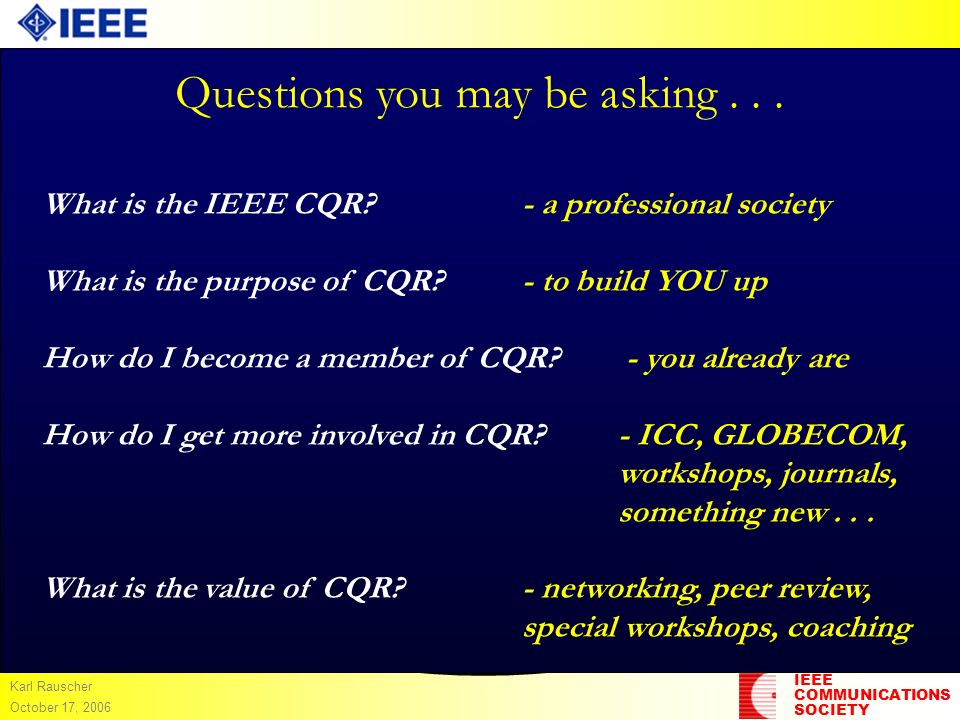 IEEE COMMUNICATIONS SOCIETY Karl Rauscher October 17, 2006 Questions you may be asking... What is the IEEE CQR?- a professional society What is the pu