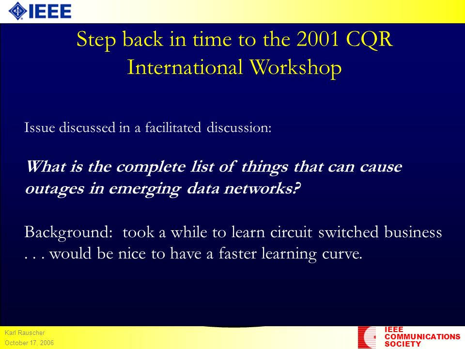 IEEE COMMUNICATIONS SOCIETY Karl Rauscher October 17, 2006 Step back in time to the 2001 CQR International Workshop Issue discussed in a facilitated d