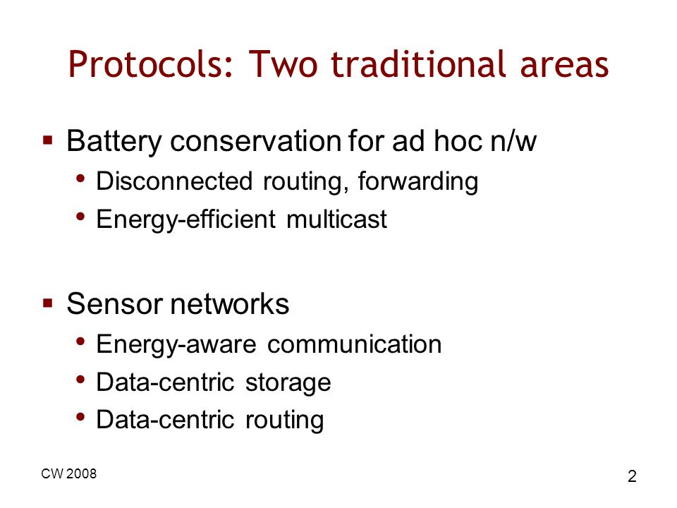 CW 2008 2 Protocols: Two traditional areas Battery conservation for ad hoc n/w Disconnected routing, forwarding Energy-efficient multicast Sensor networks Energy-aware communication Data-centric storage Data-centric routing