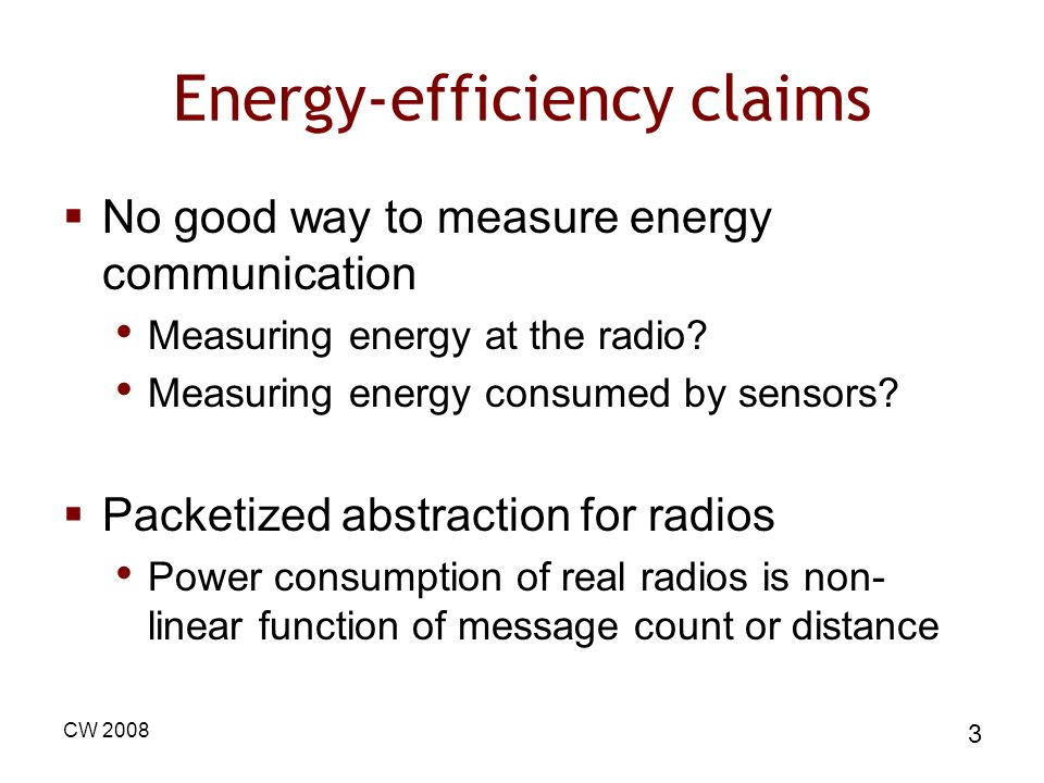 CW 2008 3 Energy-efficiency claims No good way to measure energy communication Measuring energy at the radio.