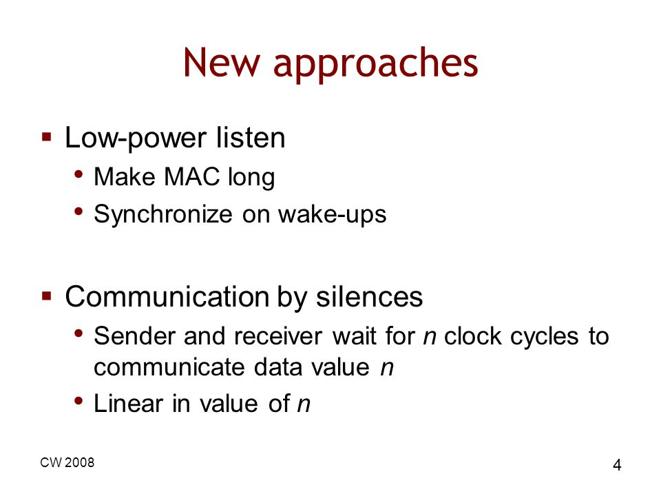 CW 2008 4 New approaches Low-power listen Make MAC long Synchronize on wake-ups Communication by silences Sender and receiver wait for n clock cycles