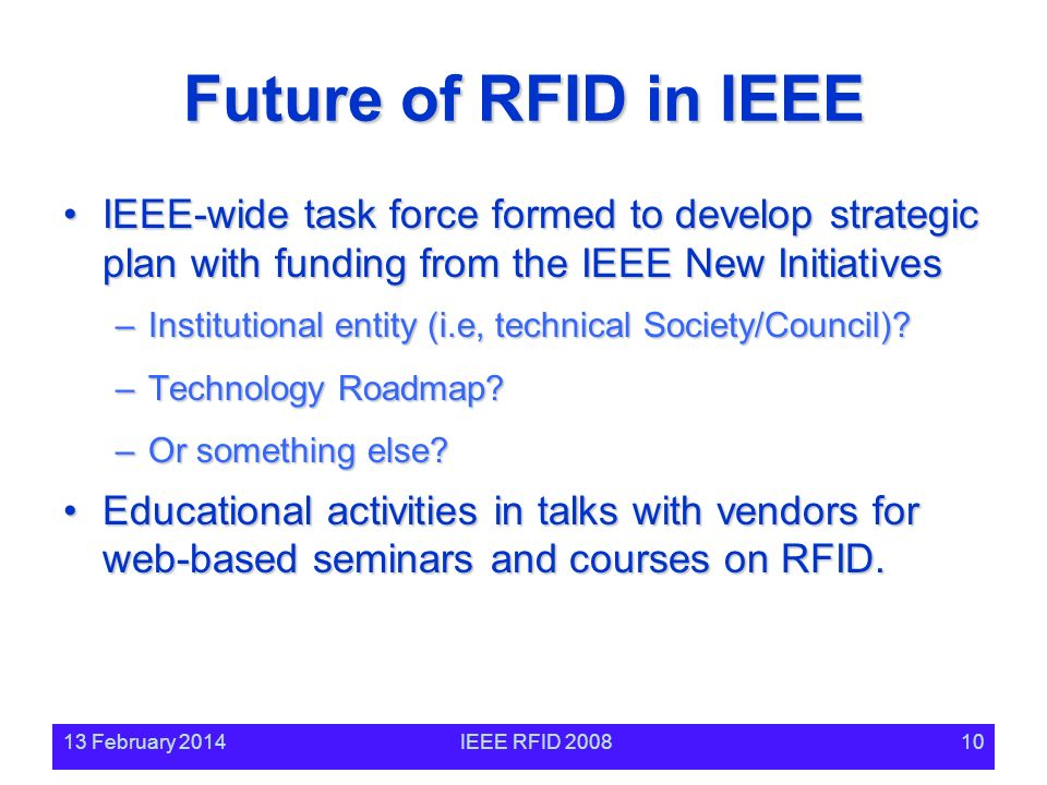 13 February 2014IEEE RFID 200810 Future of RFID in IEEE IEEE-wide task force formed to develop strategic plan with funding from the IEEE New InitiativesIEEE-wide task force formed to develop strategic plan with funding from the IEEE New Initiatives –Institutional entity (i.e, technical Society/Council).