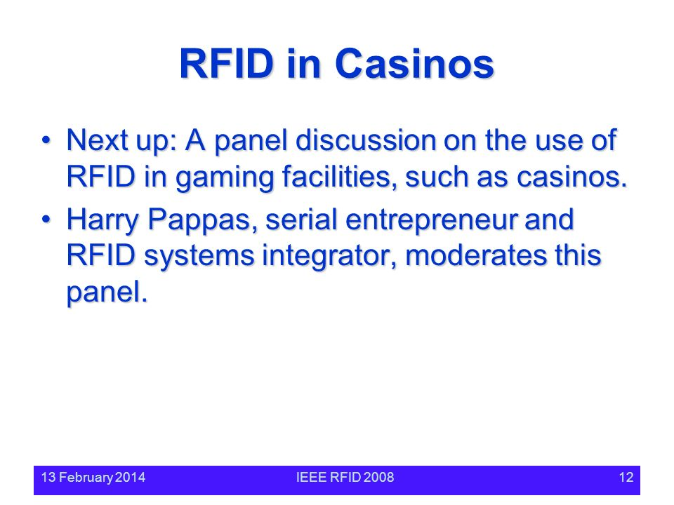 13 February 2014IEEE RFID 200812 RFID in Casinos Next up: A panel discussion on the use of RFID in gaming facilities, such as casinos.Next up: A panel discussion on the use of RFID in gaming facilities, such as casinos.