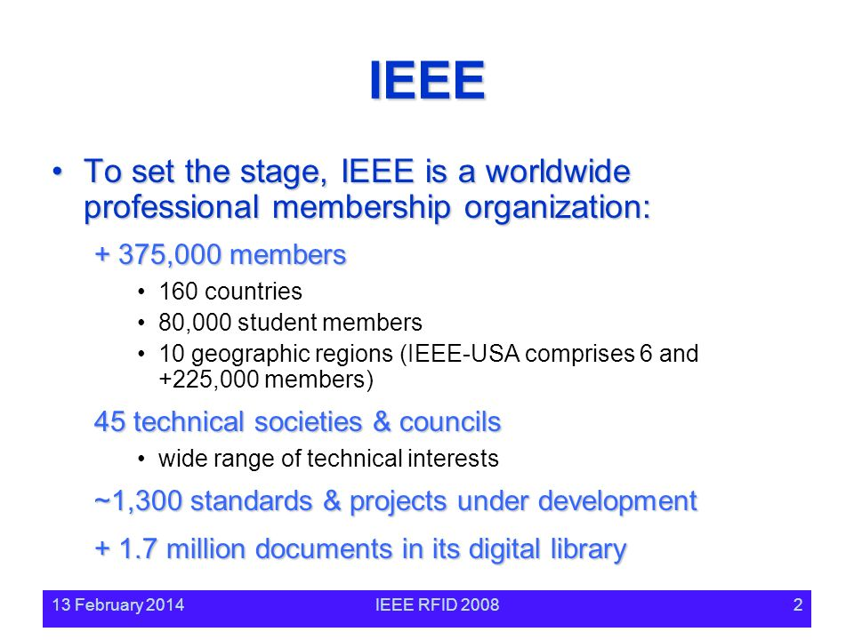 13 February 2014IEEE RFID 20082 IEEE To set the stage, IEEE is a worldwide professional membership organization:To set the stage, IEEE is a worldwide professional membership organization: + 375,000 members 160 countries 80,000 student members 10 geographic regions (IEEE-USA comprises 6 and +225,000 members) 45 technical societies & councils wide range of technical interests ~1,300 standards & projects under development + 1.7 million documents in its digital library