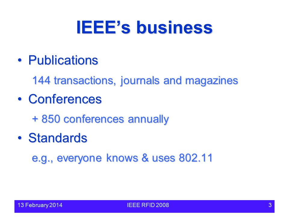 13 February 2014IEEE RFID 20083 IEEEs business PublicationsPublications 144 transactions, journals and magazines ConferencesConferences + 850 conferences annually StandardsStandards e.g., everyone knows & uses 802.11