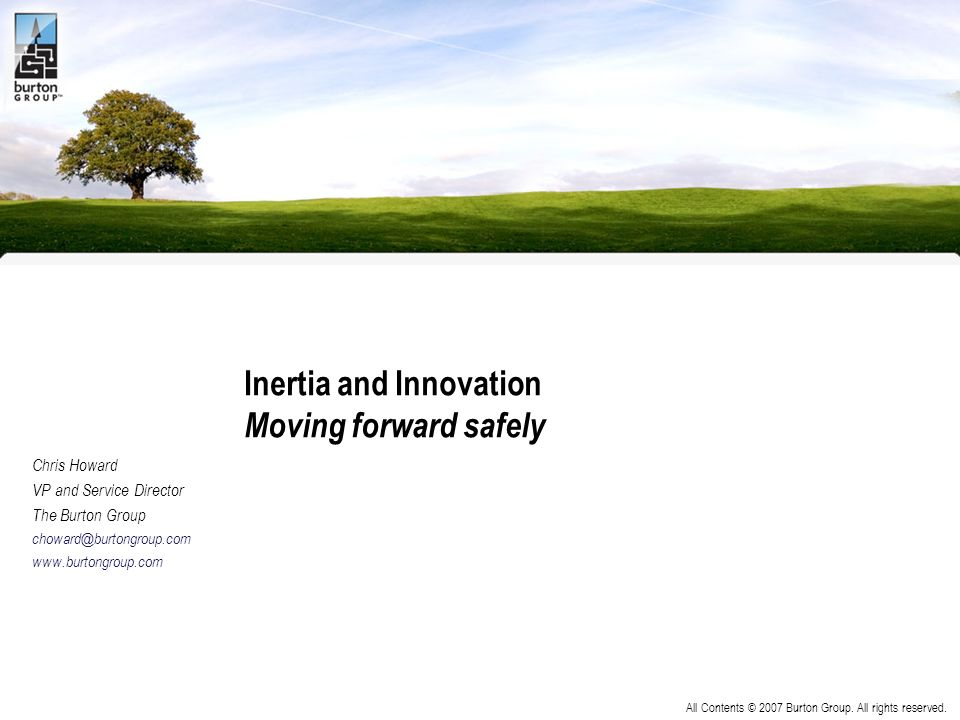 All Contents © 2007 Burton Group. All rights reserved. Inertia and Innovation Moving forward safely Chris Howard VP and Service Director The Burton Gr