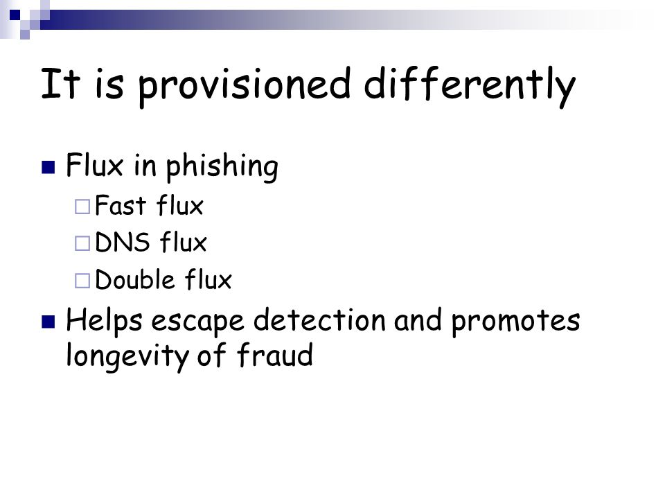 It is provisioned differently Flux in phishing Fast flux DNS flux Double flux Helps escape detection and promotes longevity of fraud