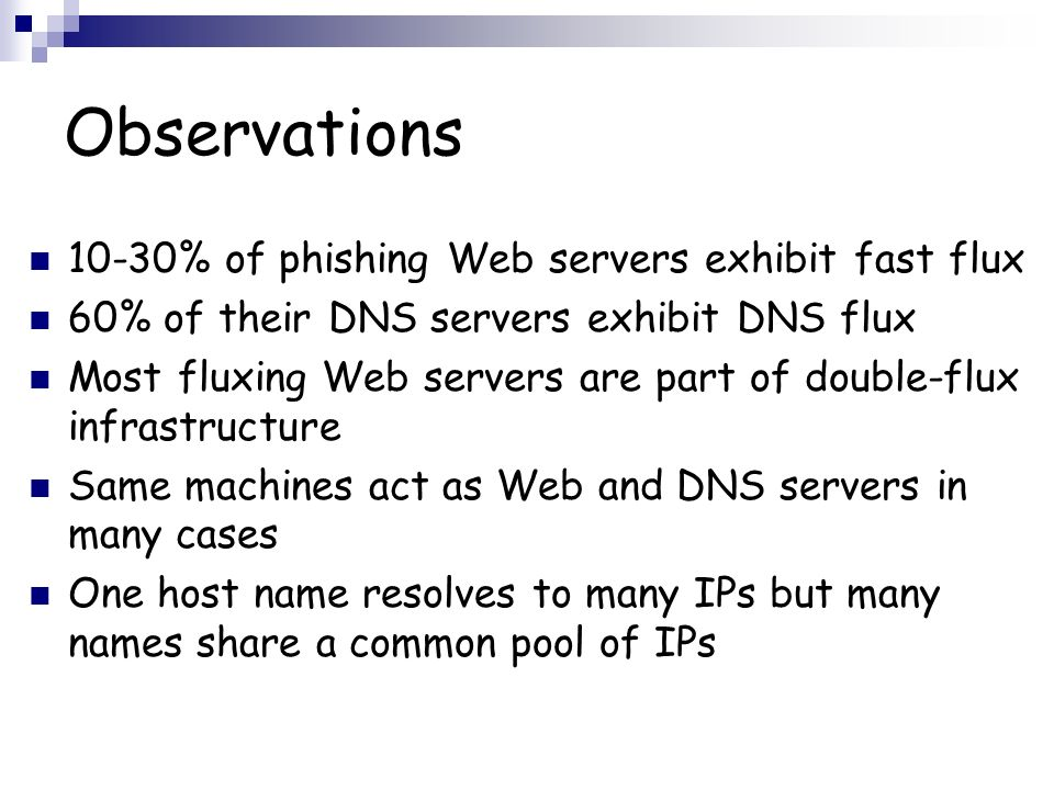 Observations 10-30% of phishing Web servers exhibit fast flux 60% of their DNS servers exhibit DNS flux Most fluxing Web servers are part of double-fl