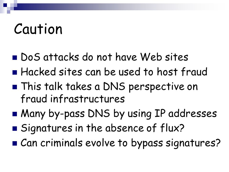 Caution DoS attacks do not have Web sites Hacked sites can be used to host fraud This talk takes a DNS perspective on fraud infrastructures Many by-pass DNS by using IP addresses Signatures in the absence of flux.