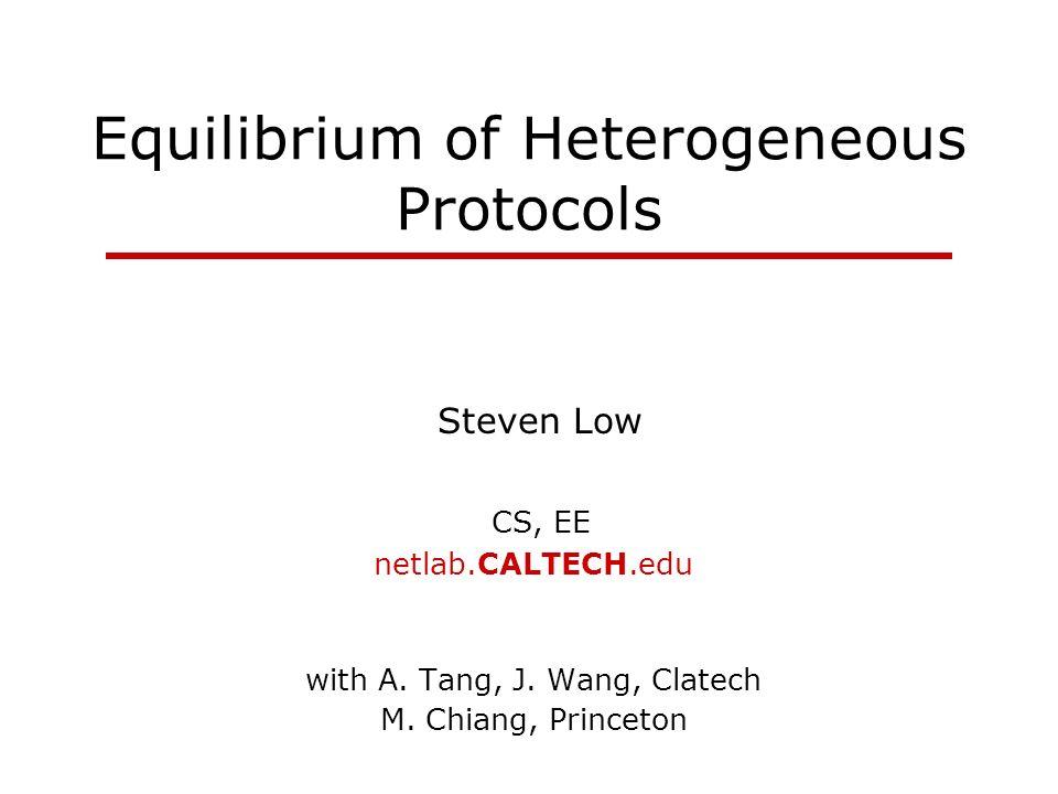 Equilibrium of Heterogeneous Protocols Steven Low CS, EE netlab.CALTECH.edu with A. Tang, J. Wang, Clatech M. Chiang, Princeton
