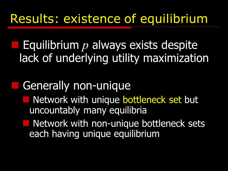 Results: existence of equilibrium Equilibrium p always exists despite lack of underlying utility maximization Generally non-unique Network with unique bottleneck set but uncountably many equilibria Network with non-unique bottleneck sets each having unique equilibrium