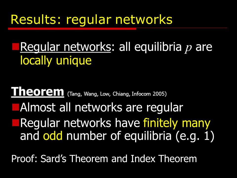 Results: regular networks Regular networks: all equilibria p are locally unique Theorem (Tang, Wang, Low, Chiang, Infocom 2005) Almost all networks are regular Regular networks have finitely many and odd number of equilibria (e.g.