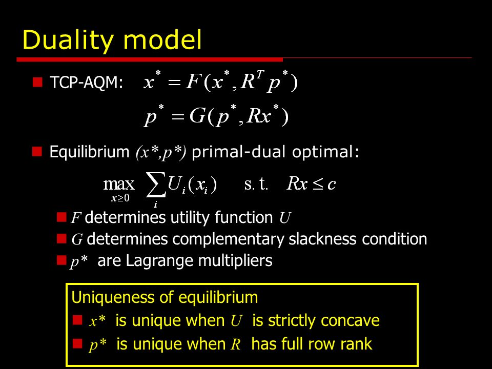 TCP-AQM: Duality model Equilibrium (x*,p*) primal-dual optimal: F determines utility function U G determines complementary slackness condition p* are Lagrange multipliers Uniqueness of equilibrium x* is unique when U is strictly concave p* is unique when R has full row rank