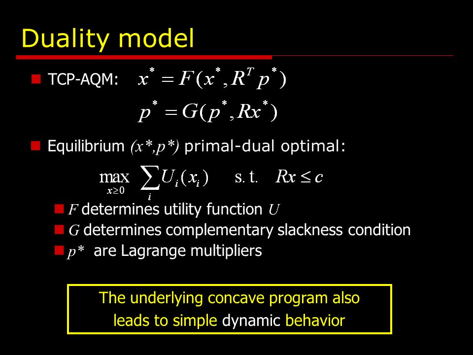 TCP-AQM: Duality model Equilibrium (x*,p*) primal-dual optimal: F determines utility function U G determines complementary slackness condition p* are Lagrange multipliers The underlying concave program also leads to simple dynamic behavior