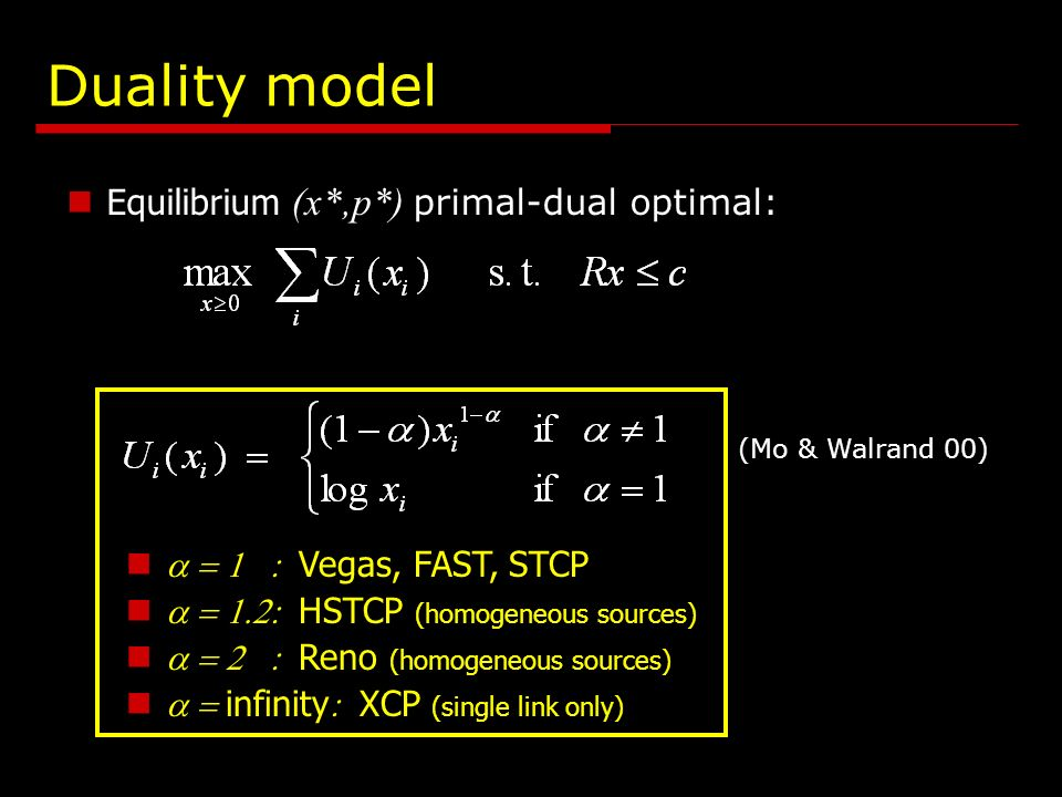 Duality model Equilibrium (x*,p*) primal-dual optimal: Vegas, FAST, STCP HSTCP (homogeneous sources) Reno (homogeneous sources) infinity XCP (single link only) (Mo & Walrand 00)