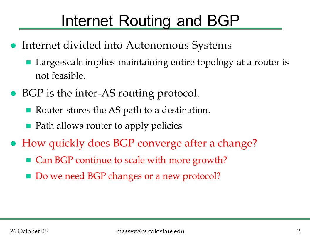 26 October 052massey@cs.colostate.edu Internet Routing and BGP l Internet divided into Autonomous Systems n Large-scale implies maintaining entire topology at a router is not feasible.