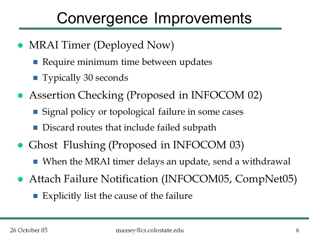 26 October 056massey@cs.colostate.edu Convergence Improvements l MRAI Timer (Deployed Now) n Require minimum time between updates n Typically 30 seconds l Assertion Checking (Proposed in INFOCOM 02) n Signal policy or topological failure in some cases n Discard routes that include failed subpath l Ghost Flushing (Proposed in INFOCOM 03) n When the MRAI timer delays an update, send a withdrawal l Attach Failure Notification (INFOCOM05, CompNet05) n Explicitly list the cause of the failure