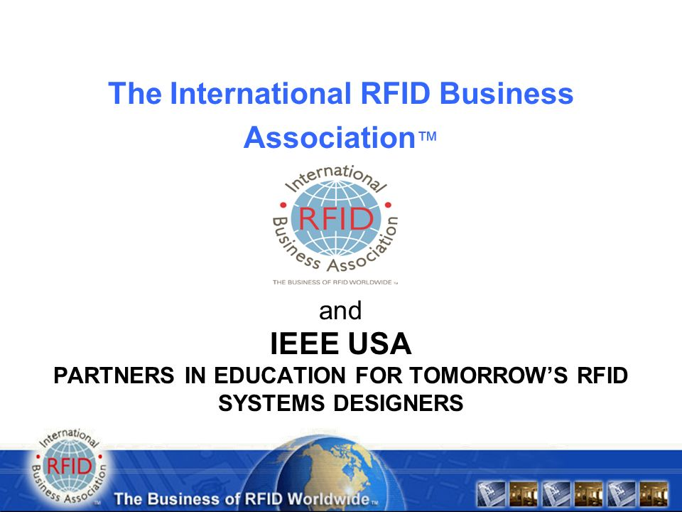 Founded in April 2004 Founded by RFID Subject Matter Experts Not-for-Profit Educational focus End-User Driven Vendor Neutral Frequency agnostic – all RFID technologies Holistic approach to RFID Implementation Representatives in 34 Countries and growing The International RFID Business Association A Global Trade Association Dedicated to Your Success with RFID .