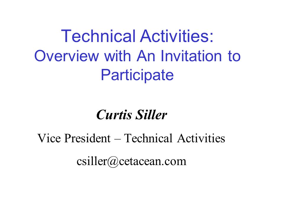Technical Activities: Overview with An Invitation to Participate Curtis Siller Vice President – Technical Activities