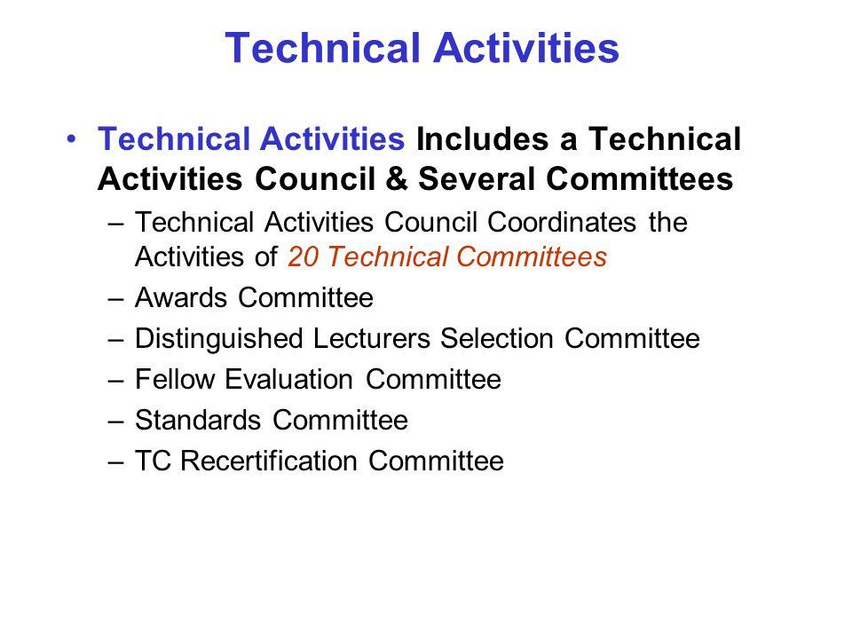 Technical Activities Technical Activities Includes a Technical Activities Council & Several Committees –Technical Activities Council Coordinates the Activities of 20 Technical Committees –Awards Committee –Distinguished Lecturers Selection Committee –Fellow Evaluation Committee –Standards Committee –TC Recertification Committee