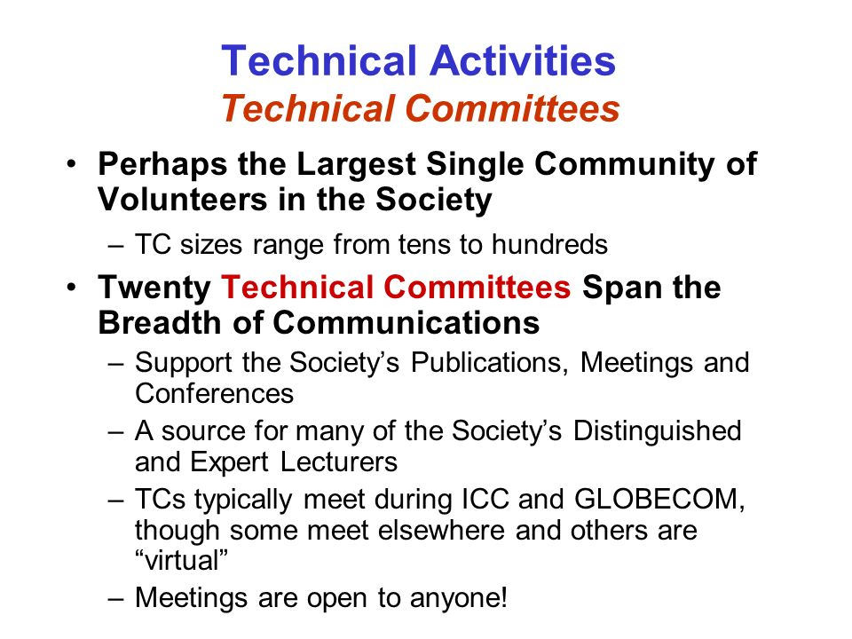 Technical Activities Technical Committees Perhaps the Largest Single Community of Volunteers in the Society –TC sizes range from tens to hundreds Twenty Technical Committees Span the Breadth of Communications –Support the Societys Publications, Meetings and Conferences –A source for many of the Societys Distinguished and Expert Lecturers –TCs typically meet during ICC and GLOBECOM, though some meet elsewhere and others are virtual –Meetings are open to anyone!