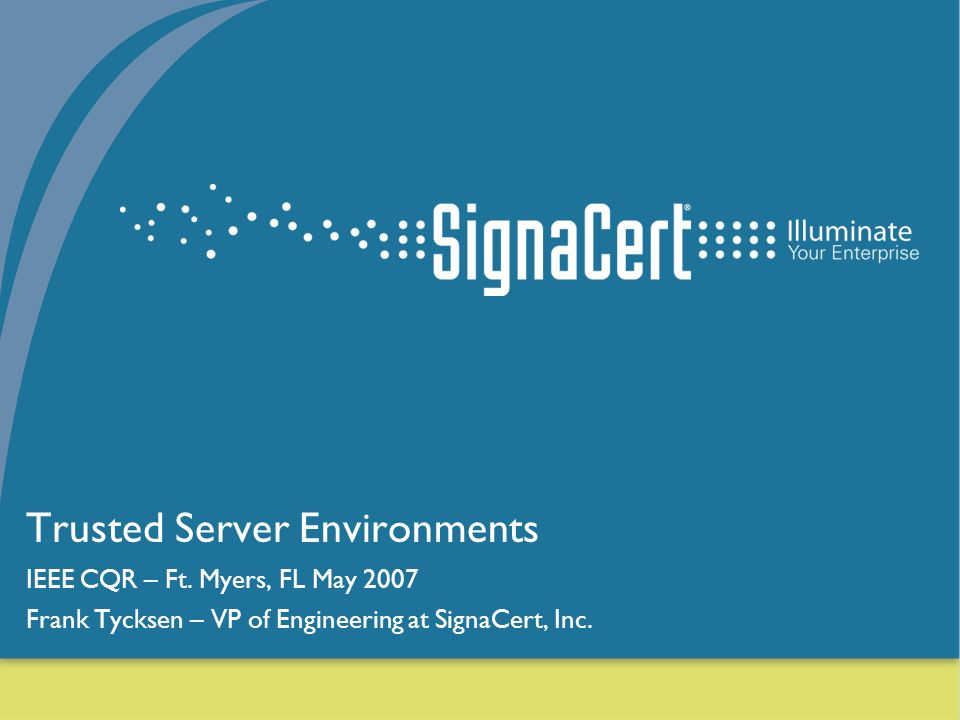 1 Trusted Server Environments IEEE CQR – Ft. Myers, FL May 2007 Frank Tycksen – VP of Engineering at SignaCert, Inc.