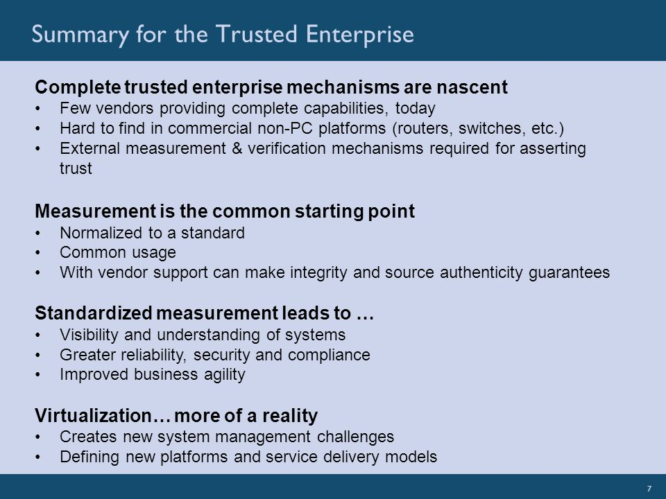 7SignaCert: Illuminate Your EnterpriseSignaCert Confidential 7 Complete trusted enterprise mechanisms are nascent Few vendors providing complete capabilities, today Hard to find in commercial non-PC platforms (routers, switches, etc.) External measurement & verification mechanisms required for asserting trust Measurement is the common starting point Normalized to a standard Common usage With vendor support can make integrity and source authenticity guarantees Standardized measurement leads to … Visibility and understanding of systems Greater reliability, security and compliance Improved business agility Virtualization… more of a reality Creates new system management challenges Defining new platforms and service delivery models Summary for the Trusted Enterprise