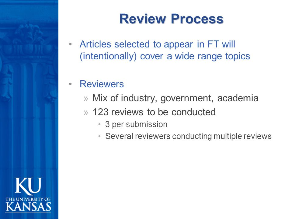 Review Process Articles selected to appear in FT will (intentionally) cover a wide range topics Reviewers »Mix of industry, government, academia »123 reviews to be conducted 3 per submission Several reviewers conducting multiple reviews