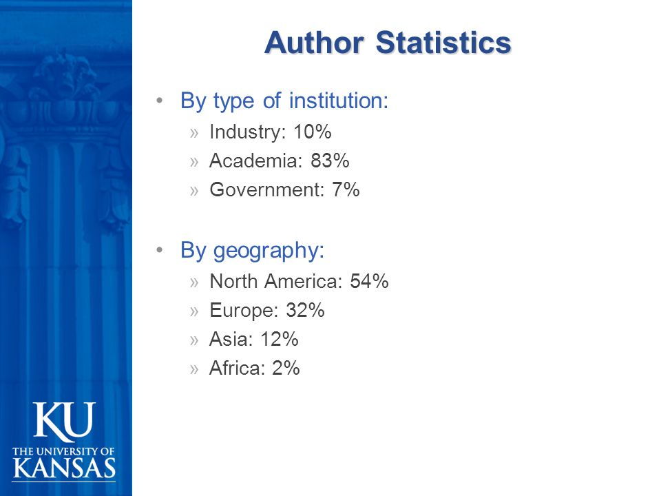 Author Statistics By type of institution: »Industry: 10% »Academia: 83% »Government: 7% By geography: »North America: 54% »Europe: 32% »Asia: 12% »Africa: 2%