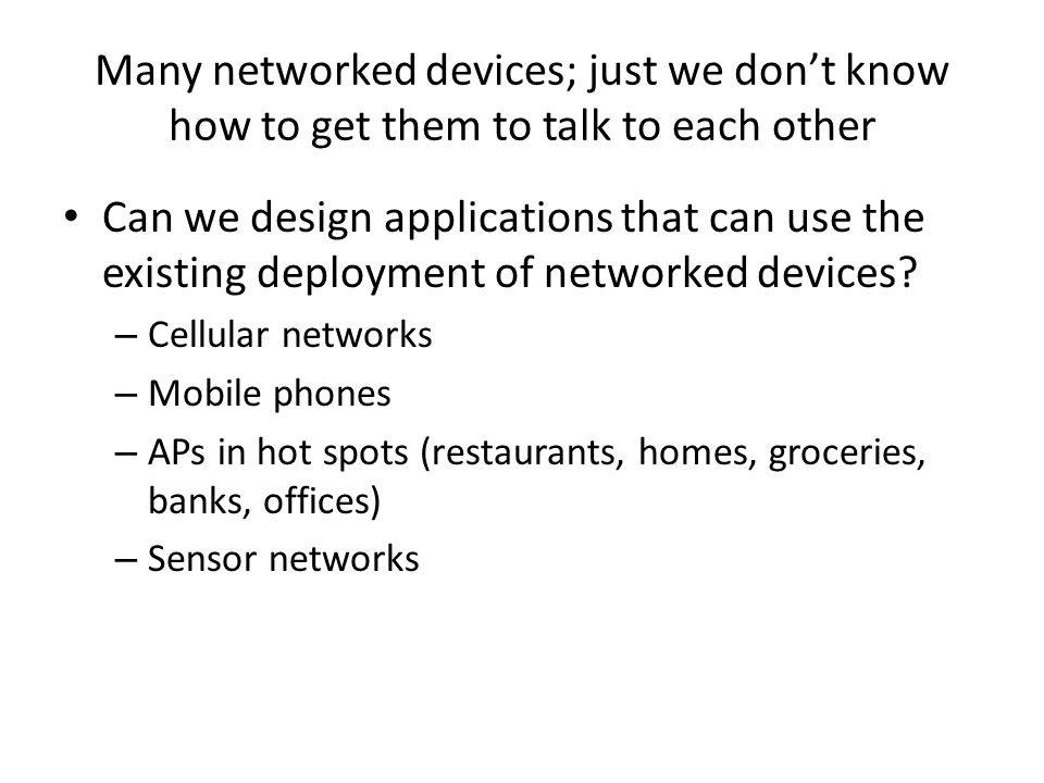 Many networked devices; just we dont know how to get them to talk to each other Can we design applications that can use the existing deployment of networked devices.
