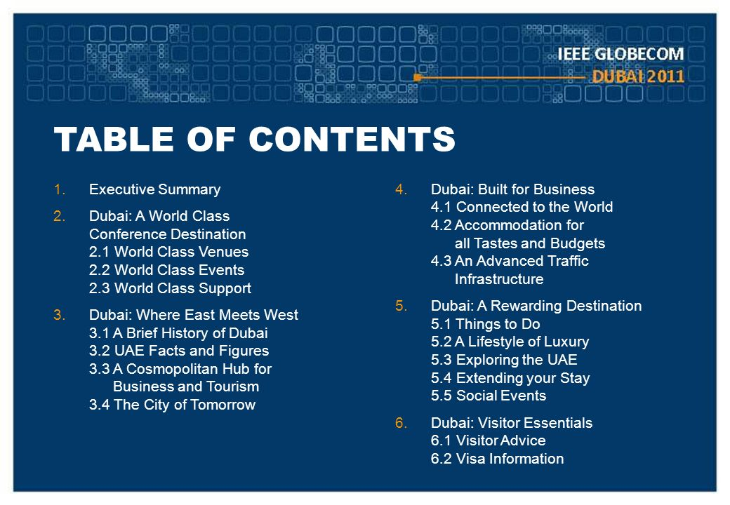 TABLE OF CONTENTS 1.Executive Summary 2.Dubai: A World Class Conference Destination 2.1 World Class Venues 2.2 World Class Events 2.3 World Class Support 3.Dubai: Where East Meets West 3.1 A Brief History of Dubai 3.2 UAE Facts and Figures 3.3 A Cosmopolitan Hub for Business and Tourism 3.4 The City of Tomorrow 4.Dubai: Built for Business 4.1 Connected to the World 4.2 Accommodation for all Tastes and Budgets 4.3 An Advanced Traffic Infrastructure 5.Dubai: A Rewarding Destination 5.1 Things to Do 5.2 A Lifestyle of Luxury 5.3 Exploring the UAE 5.4 Extending your Stay 5.5 Social Events 6.Dubai: Visitor Essentials 6.1 Visitor Advice 6.2 Visa Information