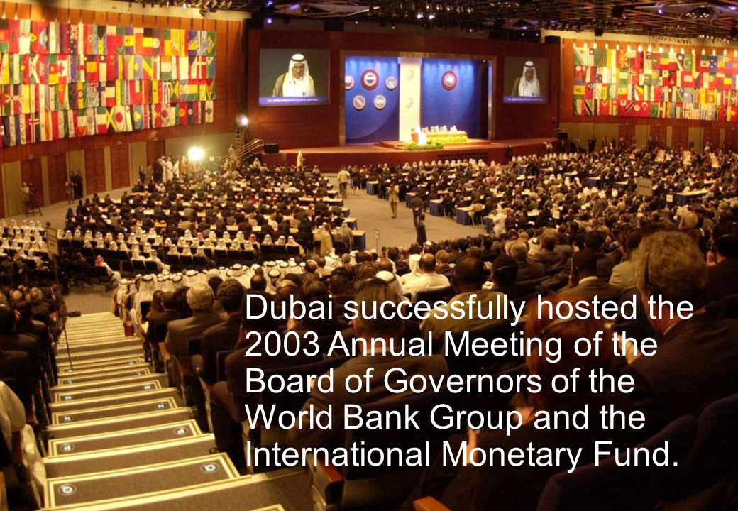 Dubai successfully hosted the 2003 Annual Meeting of the Board of Governors of the World Bank Group and the International Monetary Fund.