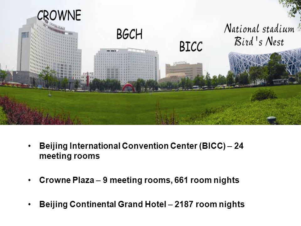 Beijing International Convention Center (BICC) – 24 meeting rooms Crowne Plaza – 9 meeting rooms, 661 room nights Beijing Continental Grand Hotel – 2187 room nights